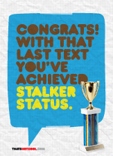 Congratulations, with that last text you've achieved stalker status.